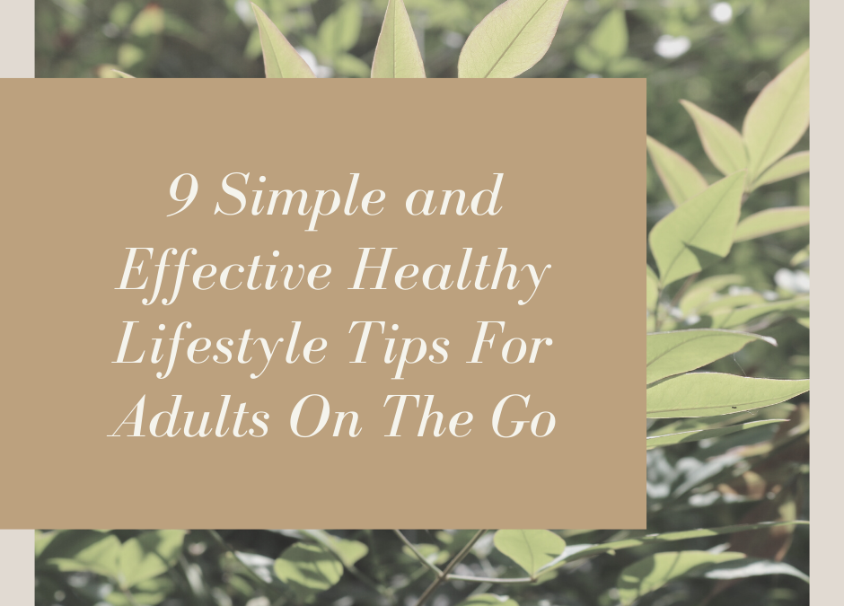 9 Simple and Effective Healthy Lifestyle Tips for Adults on the Go