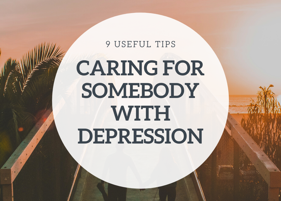 Caring for Somebody with Depression – 9 Useful Tips